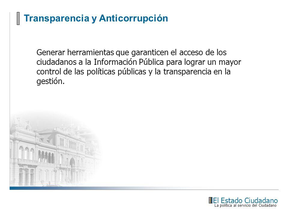 Transparencia y Anticorrupción El Estado Ciudadano La política al servicio del Ciudadano Generar herramientas que garanticen el acceso de los ciudadan