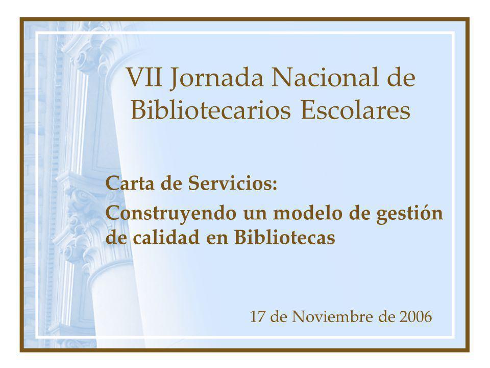 VII Jornada Nacional de Bibliotecarios Escolares 17 de Noviembre de 2006 Carta de Servicios: Construyendo un modelo de gestión de calidad en Bibliotec