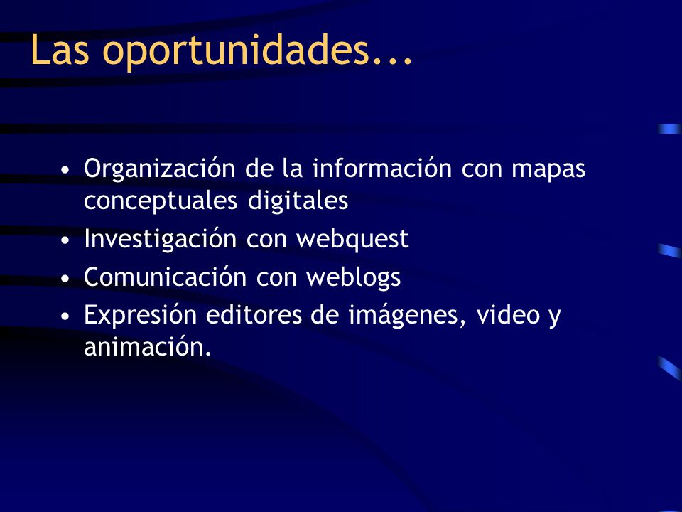 Las oportunidades... Organización de la información con mapas conceptuales digitales Investigación con webquest Comunicación con weblogs Expresión edi