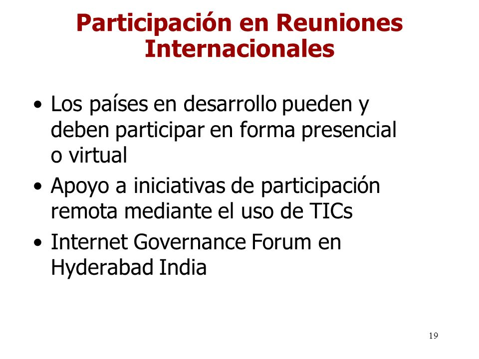 19 Los países en desarrollo pueden y deben participar en forma presencial o virtual Apoyo a iniciativas de participación remota mediante el uso de TICs Internet Governance Forum en Hyderabad India Participación en Reuniones Internacionales