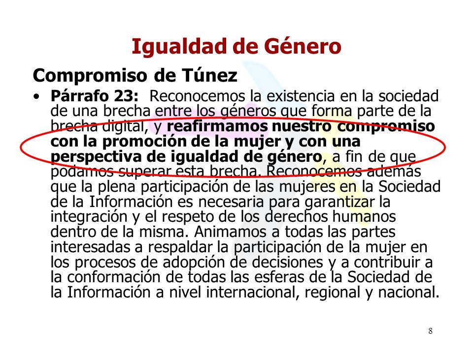 8 Igualdad de Género Compromiso de Túnez Párrafo 23: Reconocemos la existencia en la sociedad de una brecha entre los géneros que forma parte de la brecha digital, y reafirmamos nuestro compromiso con la promoción de la mujer y con una perspectiva de igualdad de género, a fin de que podamos superar esta brecha.