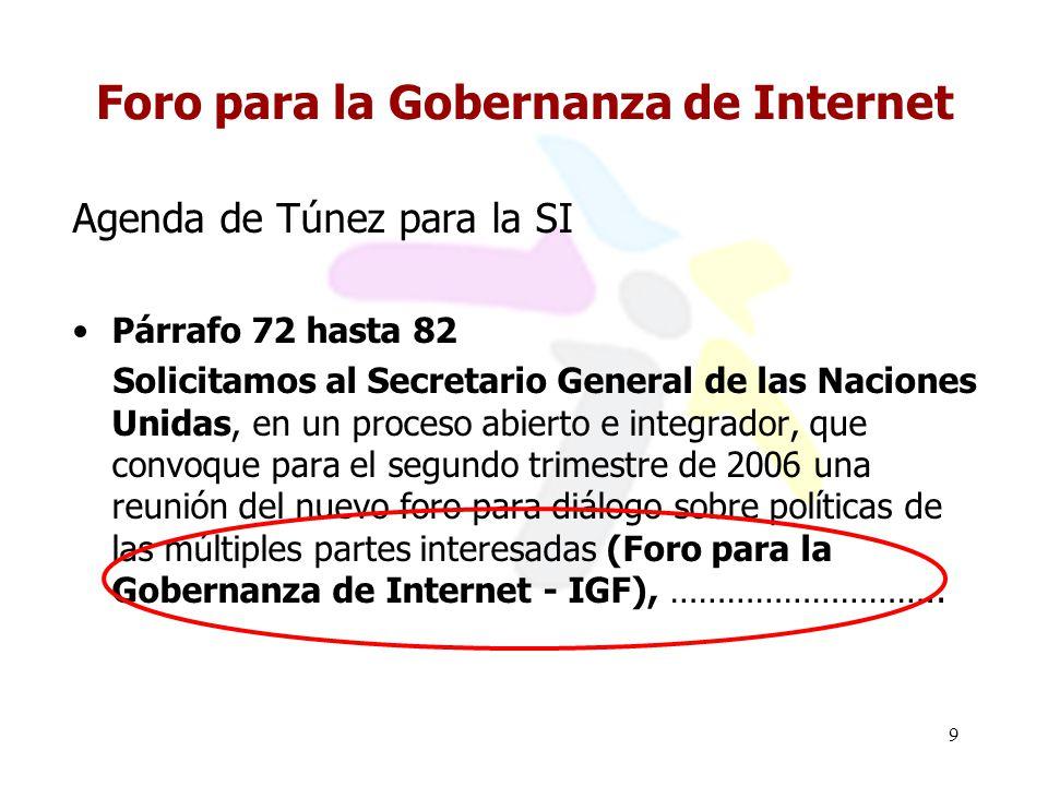 9 Foro para la Gobernanza de Internet Agenda de Túnez para la SI Párrafo 72 hasta 82 Solicitamos al Secretario General de las Naciones Unidas, en un proceso abierto e integrador, que convoque para el segundo trimestre de 2006 una reunión del nuevo foro para diálogo sobre políticas de las múltiples partes interesadas (Foro para la Gobernanza de Internet IGF), ………………………..