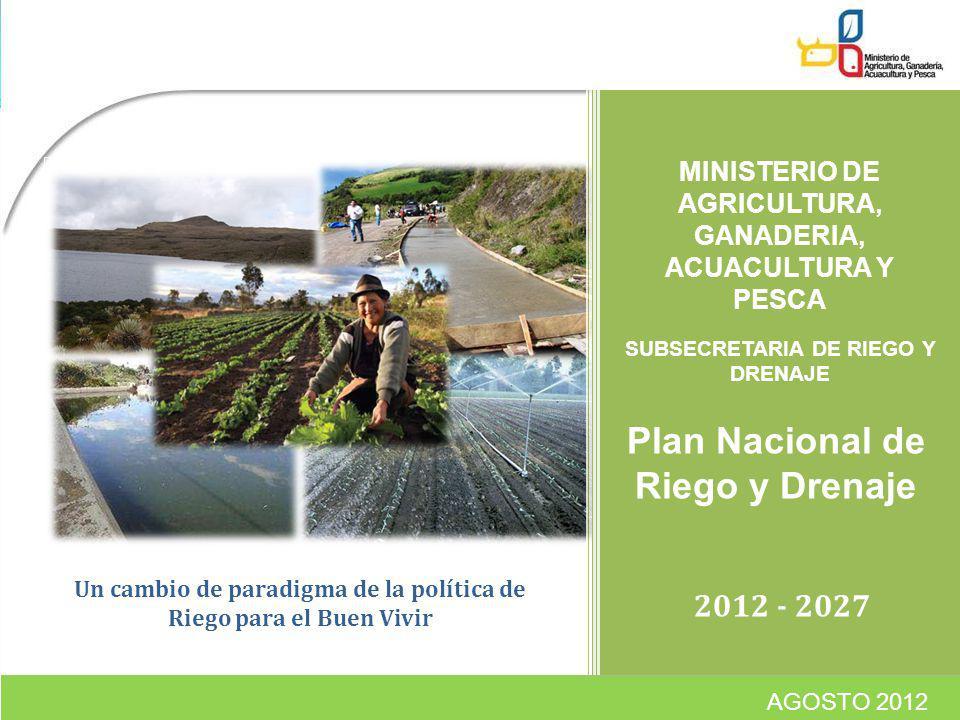 2012 - 2027 MINISTERIO DE AGRICULTURA, GANADERIA, ACUACULTURA Y PESCA Plan Nacional de Riego y Drenaje AGOSTO 2012 SUBSECRETARIA DE RIEGO Y DRENAJE Un