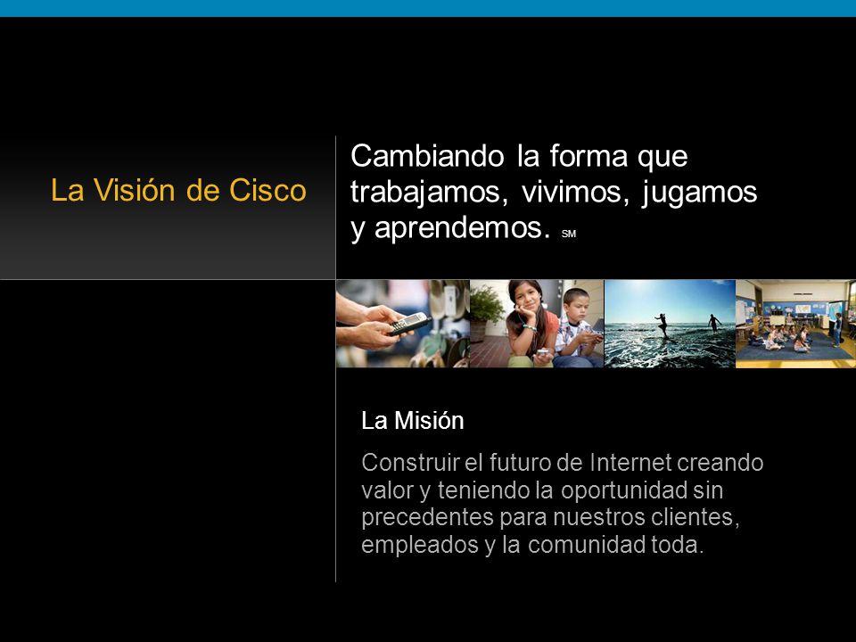 La Visión de Cisco Cambiando la forma que Construir el futuro de Internet creando valor y teniendo la oportunidad sin precedentes para nuestros clientes, empleados y la comunidad toda.