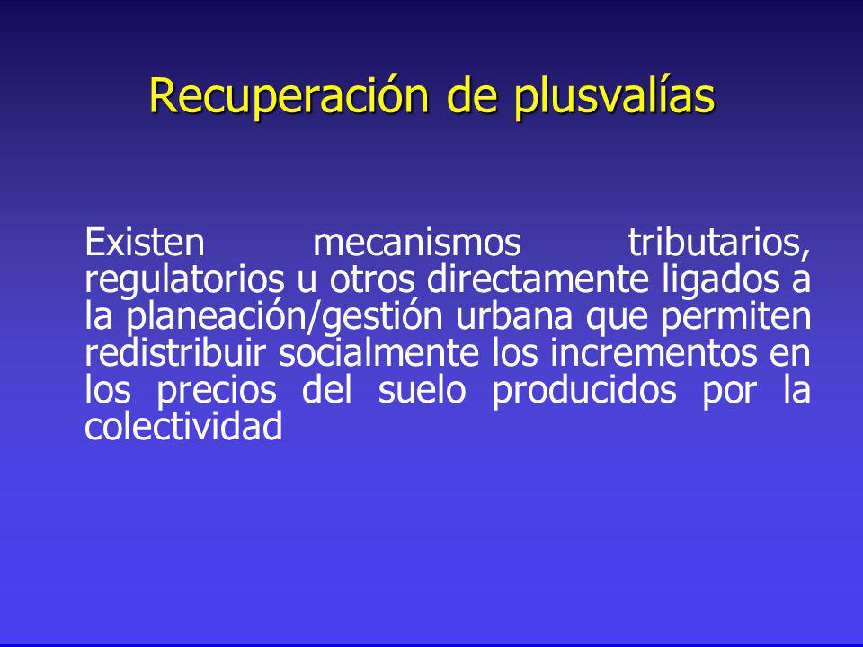 Recuperación de plusvalías Existen mecanismos tributarios, regulatorios u otros directamente ligados a la planeación/gestión urbana que permiten redistribuir socialmente los incrementos en los precios del suelo producidos por la colectividad