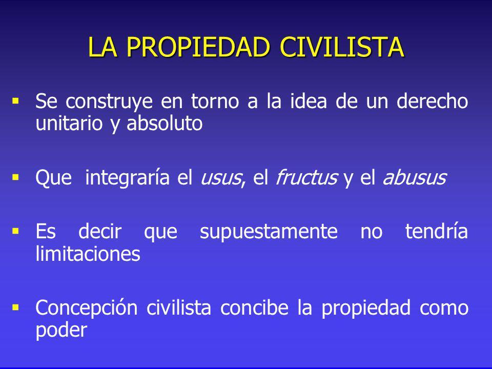 Se construye en torno a la idea de un derecho unitario y absoluto Que integraría el usus, el fructus y el abusus Es decir que supuestamente no tendría limitaciones Concepción civilista concibe la propiedad como poder