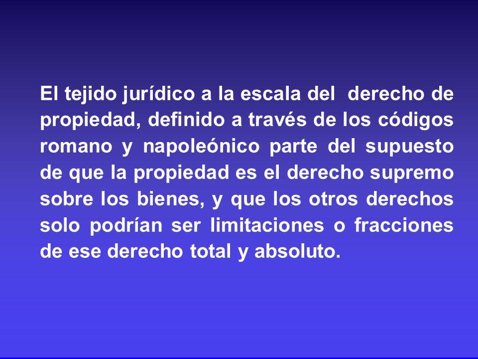 El tejido jurídico a la escala del derecho de propiedad, definido a través de los códigos romano y napoleónico parte del supuesto de que la propiedad es el derecho supremo sobre los bienes, y que los otros derechos solo podrían ser limitaciones o fracciones de ese derecho total y absoluto.