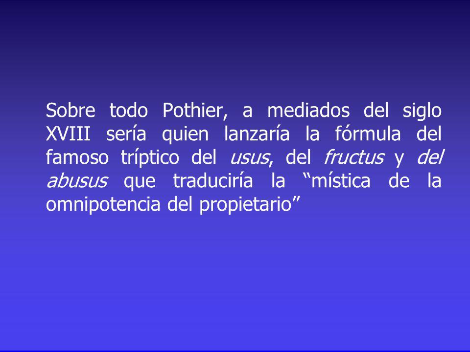 Sobre todo Pothier, a mediados del siglo XVIII sería quien lanzaría la fórmula del famoso tríptico del usus, del fructus y del abusus que traduciría la mística de la omnipotencia del propietario