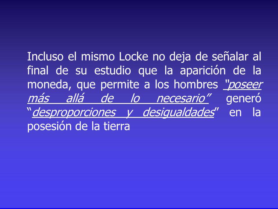 Incluso el mismo Locke no deja de señalar al final de su estudio que la aparición de la moneda, que permite a los hombres poseer más allá de lo necesario generódesproporciones y desigualdades en la posesión de la tierra