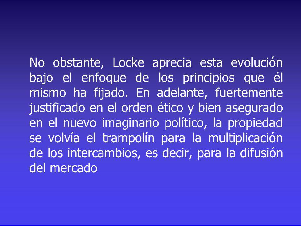 No obstante, Locke aprecia esta evolución bajo el enfoque de los principios que él mismo ha fijado.