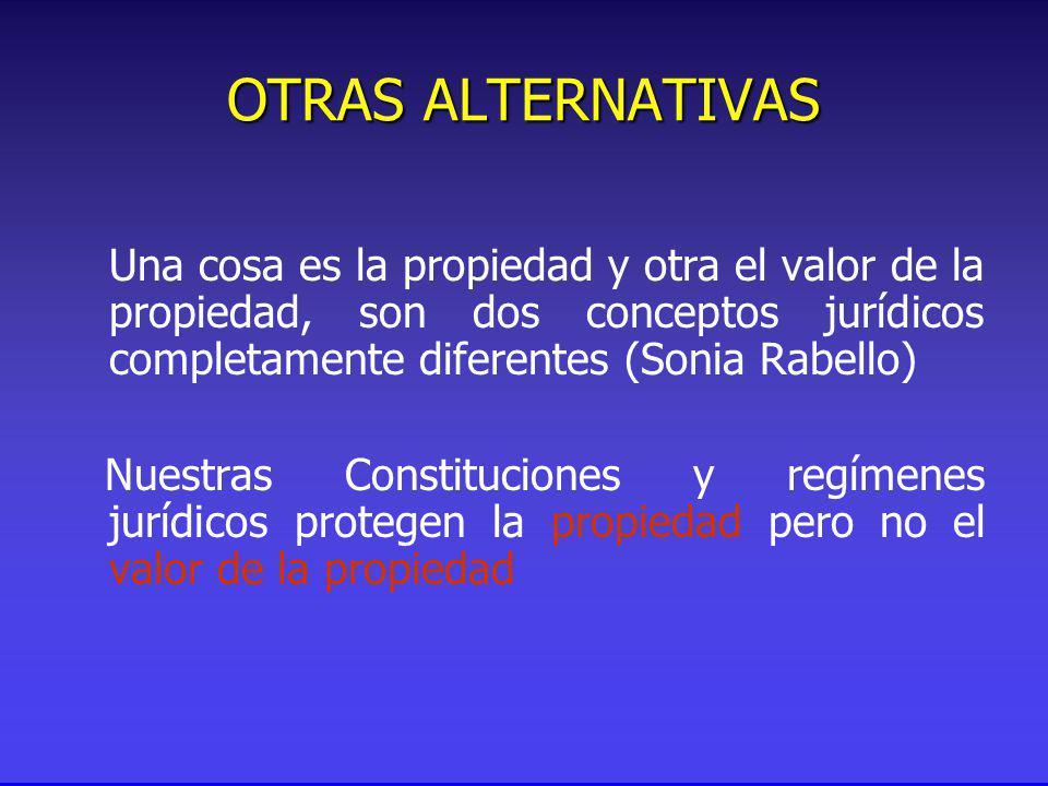 Una cosa es la propiedad y otra el valor de la propiedad, son dos conceptos jurídicos completamente diferentes (Sonia Rabello) Nuestras Constituciones y regímenes jurídicos protegen la propiedad pero no el valor de la propiedad OTRAS ALTERNATIVAS