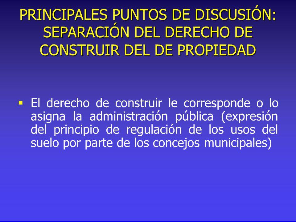 El derecho de construir le corresponde o lo asigna la administración pública (expresión del principio de regulación de los usos del suelo por parte de los concejos municipales) PRINCIPALES PUNTOS DE DISCUSIÓN: SEPARACIÓN DEL DERECHO DE CONSTRUIR DEL DE PROPIEDAD