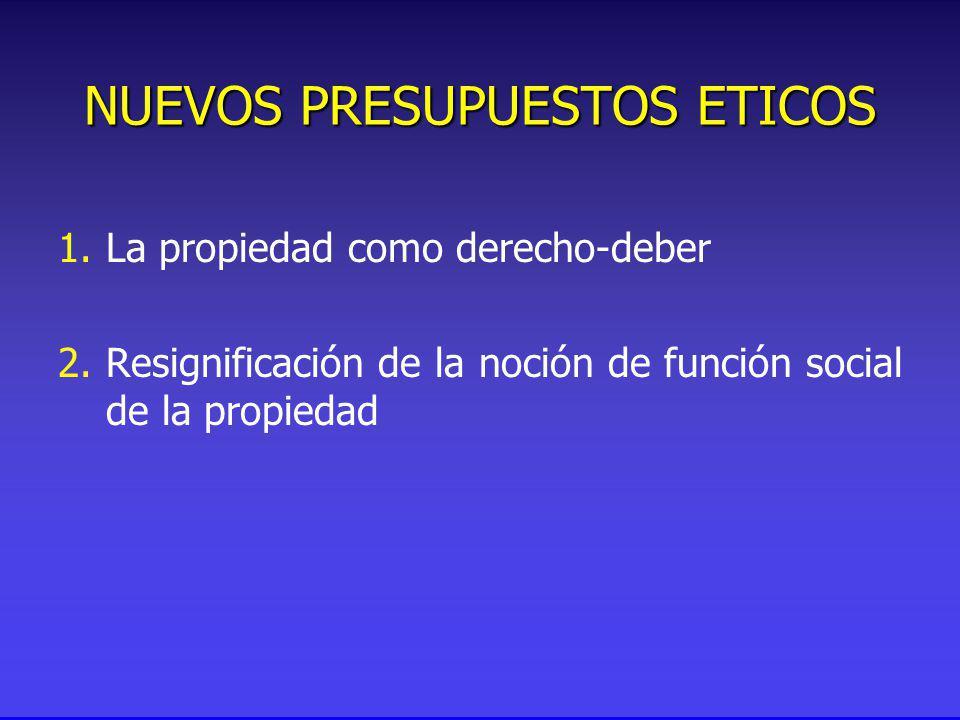 NUEVOS PRESUPUESTOS ETICOS 1.La propiedad como derecho-deber 2.Resignificación de la noción de función social de la propiedad