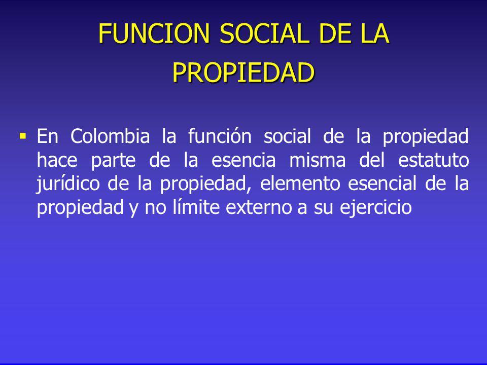 FUNCION SOCIAL DE LA PROPIEDAD En Colombia la función social de la propiedad hace parte de la esencia misma del estatuto jurídico de la propiedad, elemento esencial de la propiedad y no límite externo a su ejercicio
