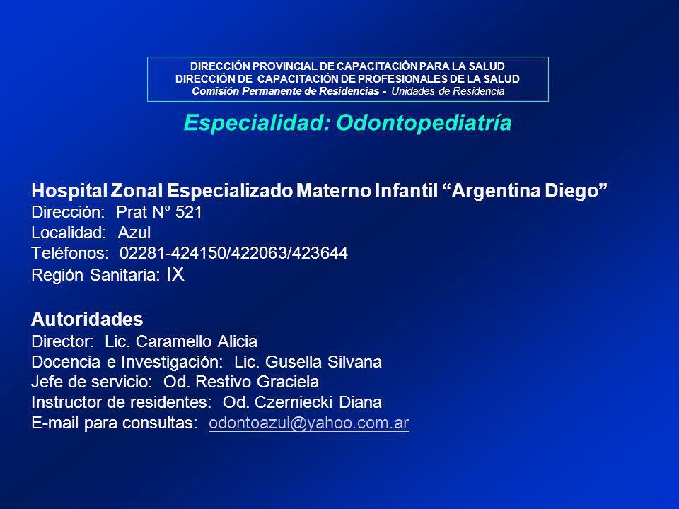 DIRECCIÓN PROVINCIAL DE CAPACITACIÒN PARA LA SALUD DIRECCIÓN DE CAPACITACIÓN DE PROFESIONALES DE LA SALUD Comisión Permanente de Residencias - Unidades de Residencia Hospital Zonal Especializado Materno Infantil Argentina Diego Dirección: Prat N° 521 Localidad: Azul Teléfonos: 02281-424150/422063/423644 Región Sanitaria: IX Autoridades Director: Lic.