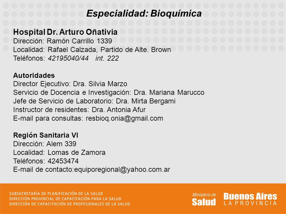 Especialidad: Bioquímica Hospital Dr. Arturo Oñativia Dirección: Ramón Carrillo 1339 Localidad: Rafael Calzada, Partido de Alte. Brown Teléfonos: 4219