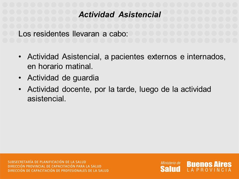 Los residentes llevaran a cabo: Actividad Asistencial, a pacientes externos e internados, en horario matinal. Actividad de guardia Actividad docente,