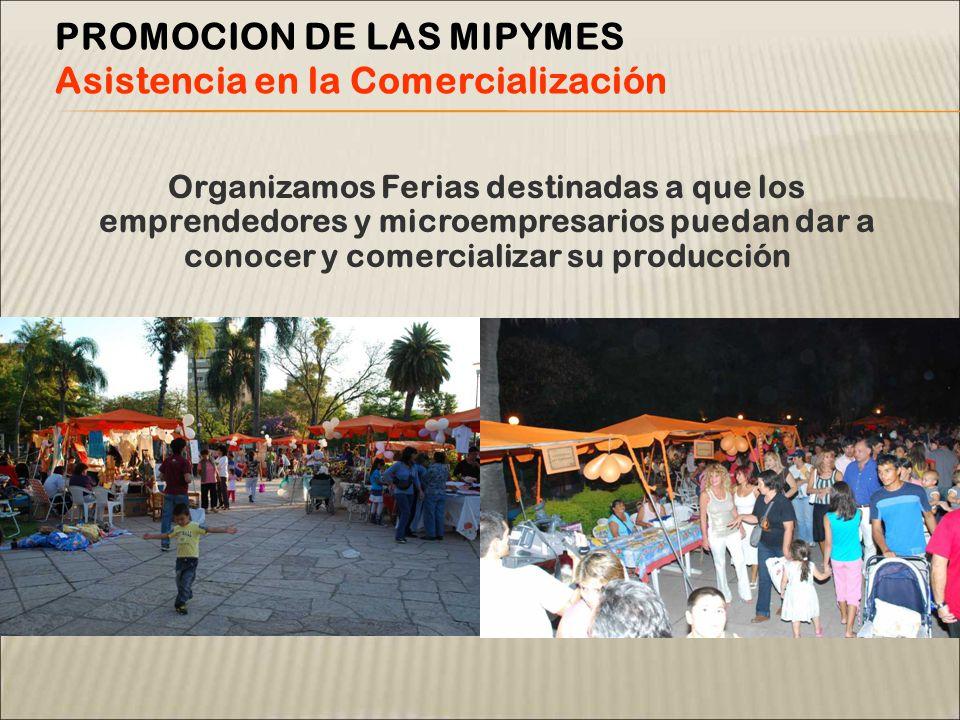 Organizamos Ferias destinadas a que los emprendedores y microempresarios puedan dar a conocer y comercializar su producción PROMOCION DE LAS MIPYMES Asistencia en la Comercialización