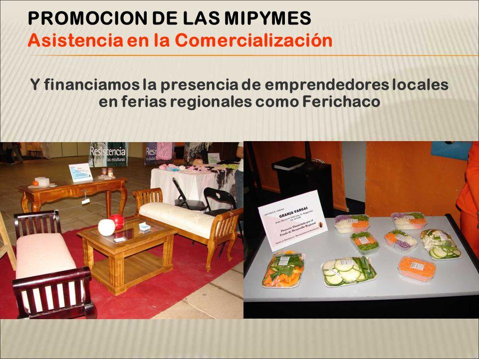 Y financiamos la presencia de emprendedores locales en ferias regionales como Ferichaco PROMOCION DE LAS MIPYMES Asistencia en la Comercialización