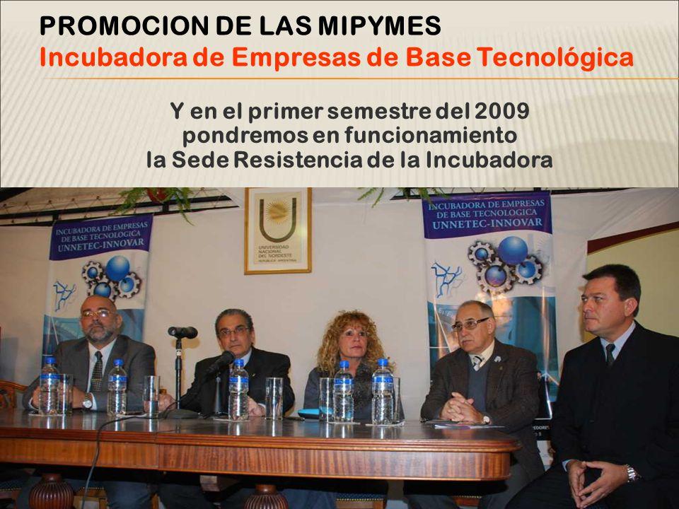 Y en el primer semestre del 2009 pondremos en funcionamiento la Sede Resistencia de la Incubadora PROMOCION DE LAS MIPYMES Incubadora de Empresas de Base Tecnológica