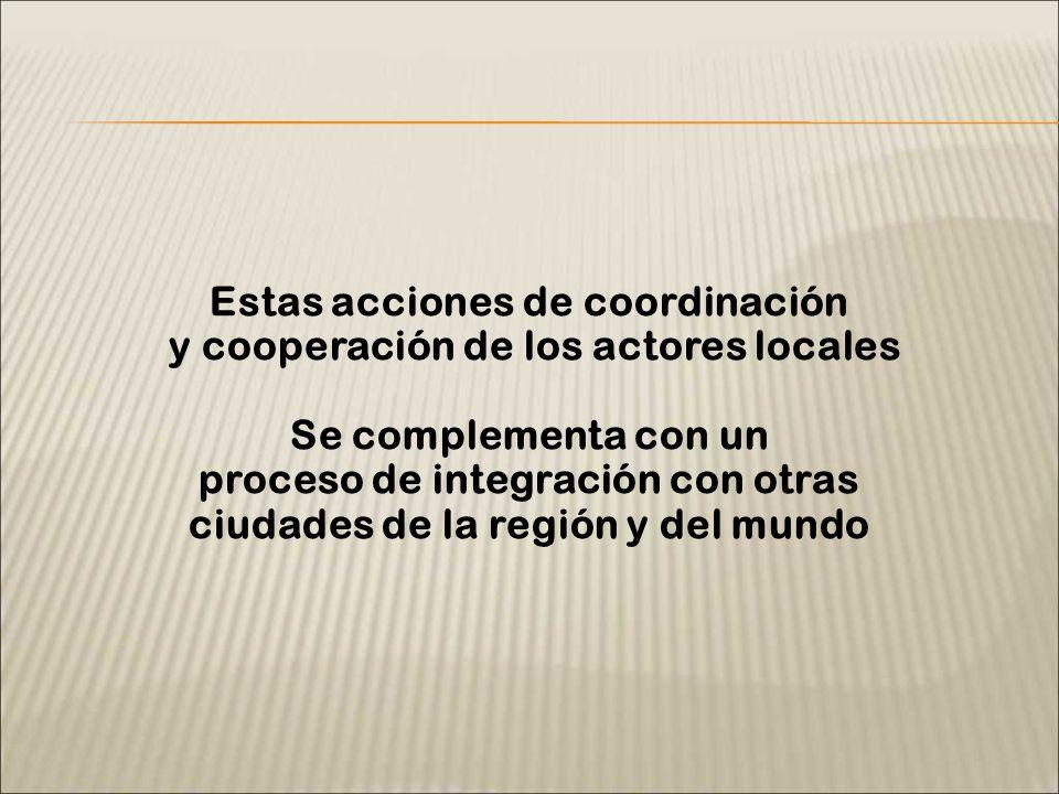 Estas acciones de coordinación y cooperación de los actores locales Se complementa con un proceso de integración con otras ciudades de la región y del mundo