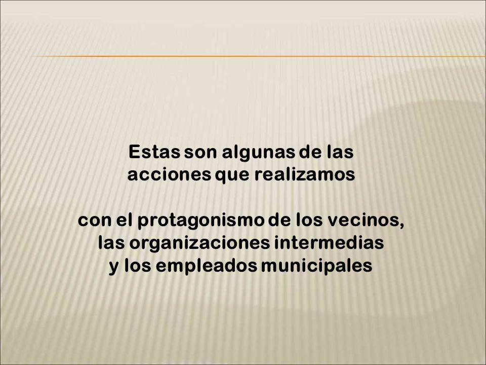 Estas son algunas de las acciones que realizamos con el protagonismo de los vecinos, las organizaciones intermedias y los empleados municipales