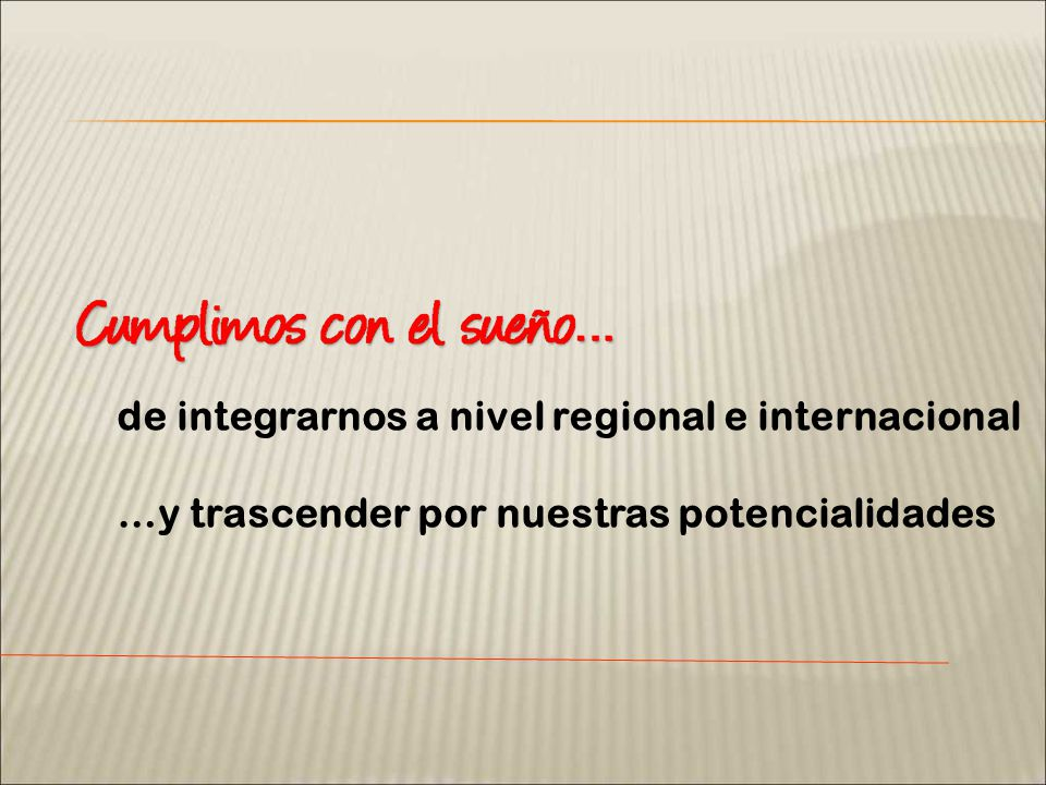 de integrarnos a nivel regional e internacional …y trascender por nuestras potencialidades