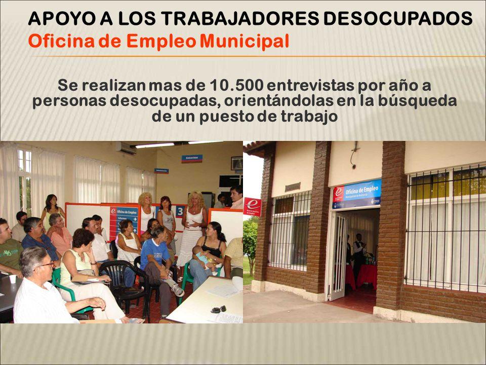Se realizan mas de 10.500 entrevistas por año a personas desocupadas, orientándolas en la búsqueda de un puesto de trabajo APOYO A LOS TRABAJADORES DESOCUPADOS Oficina de Empleo Municipal