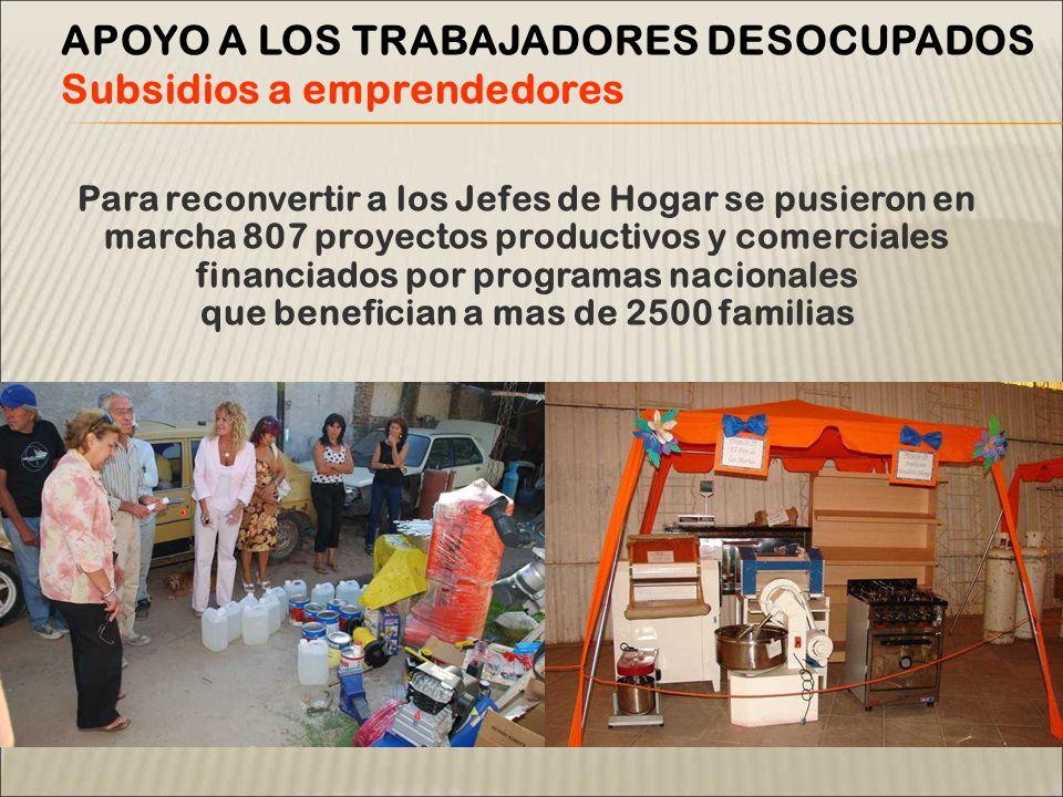 Para reconvertir a los Jefes de Hogar se pusieron en marcha 807 proyectos productivos y comerciales financiados por programas nacionales que benefician a mas de 2500 familias APOYO A LOS TRABAJADORES DESOCUPADOS Subsidios a emprendedores