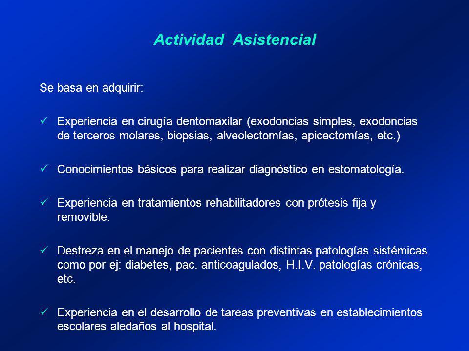 Actividad Asistencial Se basa en adquirir: Experiencia en cirugía dentomaxilar (exodoncias simples, exodoncias de terceros molares, biopsias, alveolectomías, apicectomías, etc.) Conocimientos básicos para realizar diagnóstico en estomatología.