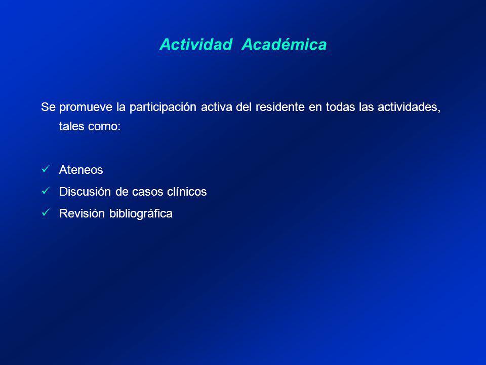 Actividad Académica Se promueve la participación activa del residente en todas las actividades, tales como: Ateneos Discusión de casos clínicos Revisión bibliográfica
