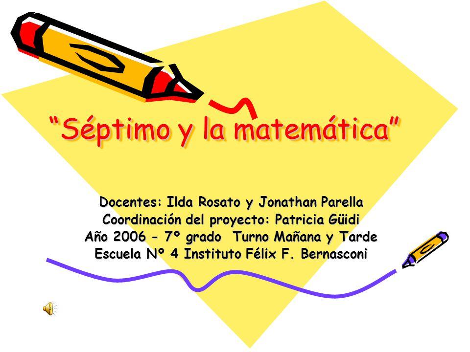 Séptimo y la matemática Docentes: Ilda Rosato y Jonathan Parella Coordinación del proyecto: Patricia Güidi Año 2006 - 7º grado Turno Mañana y Tarde Es