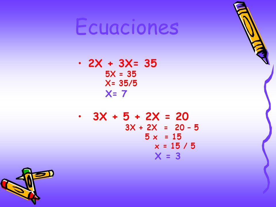Ecuaciones 2X + 3X= 35 5X = 35 X= 35/5 X= 7 3X + 5 + 2X = 20 3X + 2X = 20 – 5 5 x = 15 x = 15 / 5 X = 3