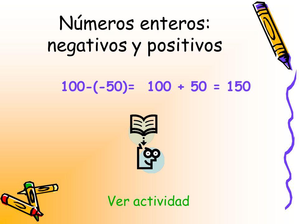 Números enteros: negativos y positivos 100-(-50)= 100 + 50 = 150 Ver actividad