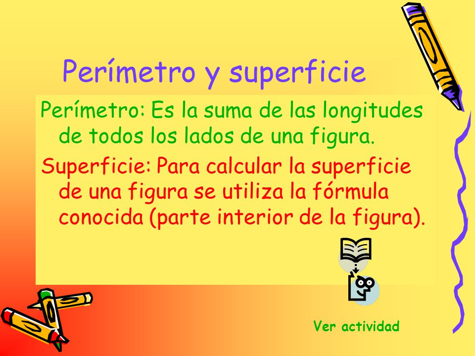 Perímetro y superficie Perímetro: Es la suma de las longitudes de todos los lados de una figura. Superficie: Para calcular la superficie de una figura