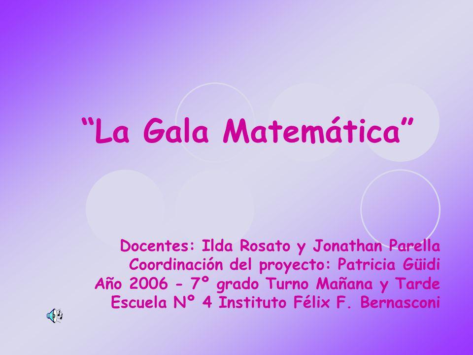La Gala Matemática Docentes: Ilda Rosato y Jonathan Parella Coordinación del proyecto: Patricia Güidi Año 2006 - 7º grado Turno Mañana y Tarde Escuela