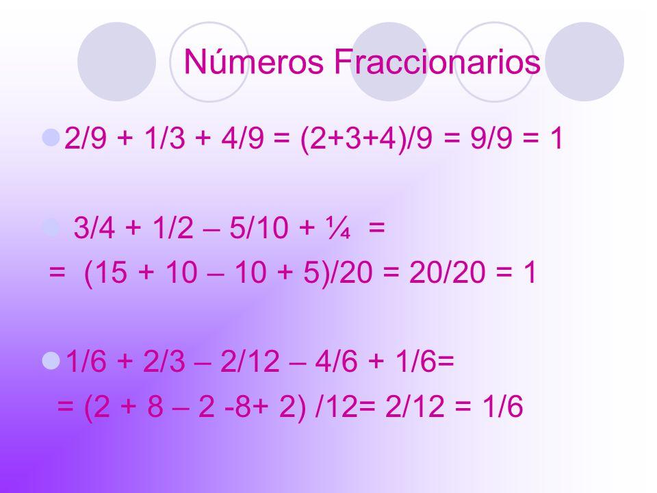 Números Fraccionarios 2/9 + 1/3 + 4/9 = (2+3+4)/9 = 9/9 = 1 3/4 + 1/2 – 5/10 + ¼ = = (15 + 10 – 10 + 5)/20 = 20/20 = 1 1/6 + 2/3 – 2/12 – 4/6 + 1/6= =
