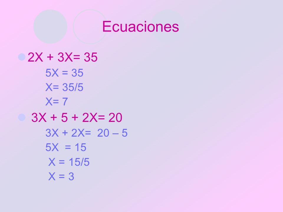 Ecuaciones 2X + 3X= 35 5X = 35 X= 35/5 X= 7 3X + 5 + 2X= 20 3X + 2X= 20 – 5 5X = 15 X = 15/5 X = 3