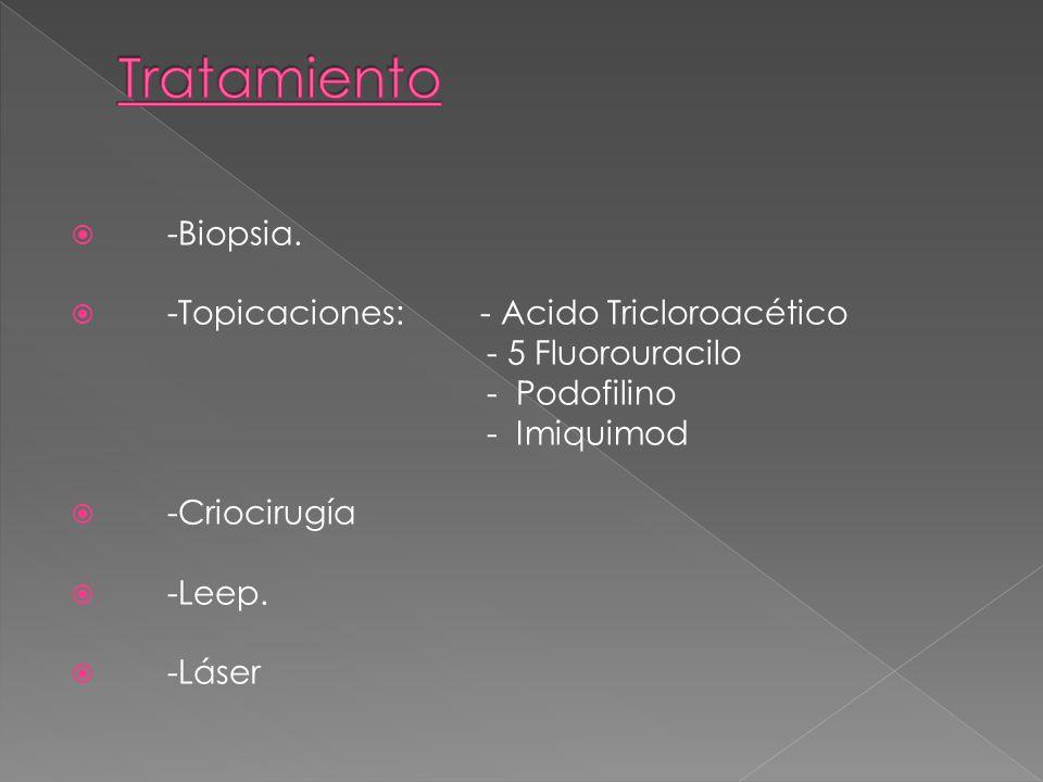 -Biopsia. -Topicaciones:- Acido Tricloroacético - 5 Fluorouracilo - Podofilino - Imiquimod -Criocirugía -Leep. -Láser