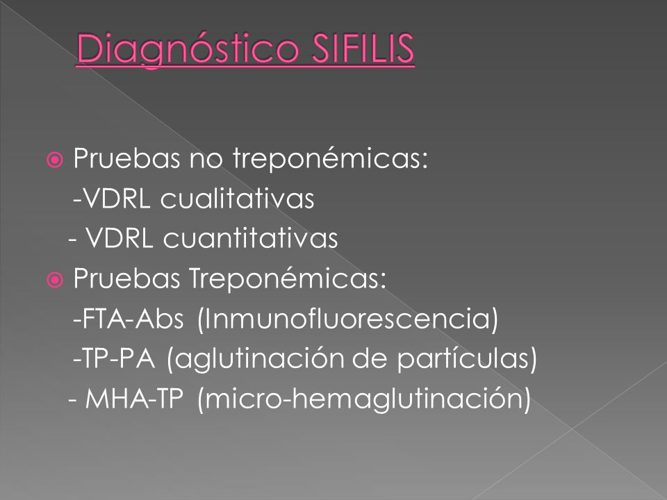 Pruebas no treponémicas: -VDRL cualitativas - VDRL cuantitativas Pruebas Treponémicas: -FTA-Abs (Inmunofluorescencia) -TP-PA (aglutinación de partícul