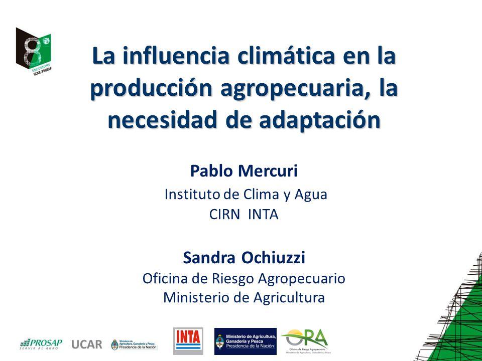La influencia climática en la producción agropecuaria, la necesidad de adaptación Pablo Mercuri Instituto de Clima y Agua CIRN INTA Sandra Ochiuzzi Oficina de Riesgo Agropecuario Ministerio de Agricultura