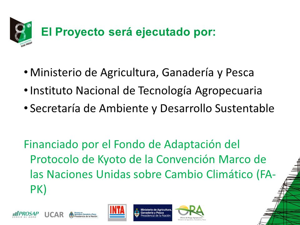 El Proyecto será ejecutado por: Ministerio de Agricultura, Ganadería y Pesca Instituto Nacional de Tecnología Agropecuaria Secretaría de Ambiente y Desarrollo Sustentable Financiado por el Fondo de Adaptación del Protocolo de Kyoto de la Convención Marco de las Naciones Unidas sobre Cambio Climático (FA- PK)