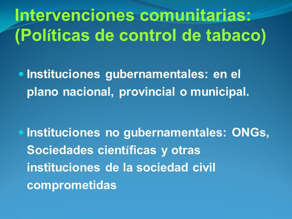 Intervenciones comunitarias: (Pol í ticas de control de tabaco) Instituciones gubernamentales: en el plano nacional, provincial o municipal. Instituci