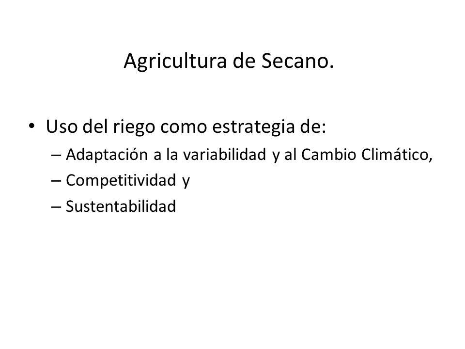 Uso del riego como estrategia de: – Adaptación a la variabilidad y al Cambio Climático, – Competitividad y – Sustentabilidad Agricultura de Secano.