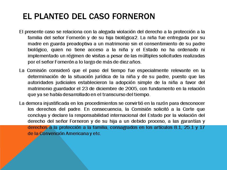 EL PLANTEO DEL CASO FORNERON El presente caso se relaciona con la alegada violación del derecho a la protección a la familia del señor Fornerón y de s