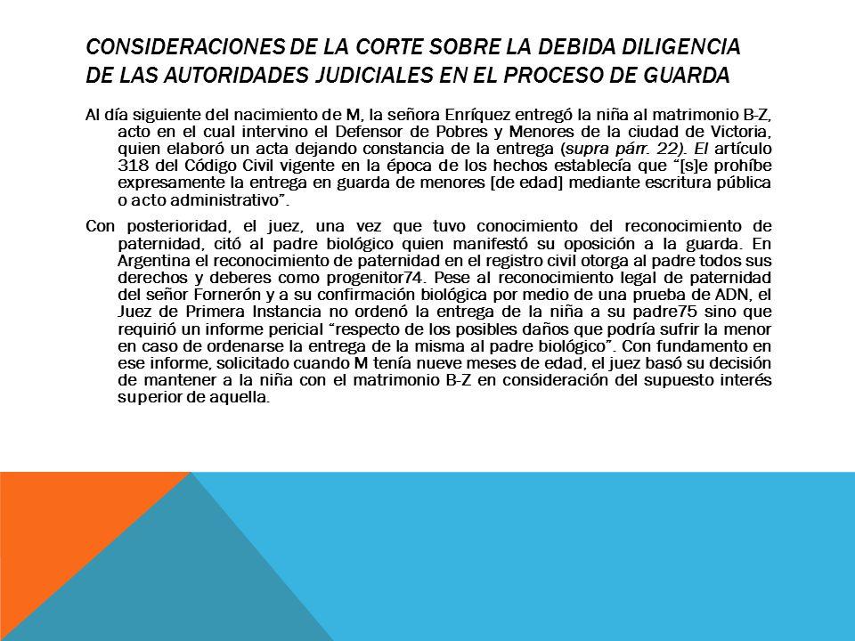 CONSIDERACIONES DE LA CORTE SOBRE LA DEBIDA DILIGENCIA DE LAS AUTORIDADES JUDICIALES EN EL PROCESO DE GUARDA Al día siguiente del nacimiento de M, la