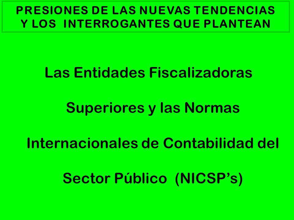 PRESIONES DE LAS NUEVAS TENDENCIAS Y LOS INTERROGANTES QUE PLANTEAN Las Entidades Fiscalizadoras Superiores y las Normas Internacionales de Contabilidad del Sector Público (NICSPs)