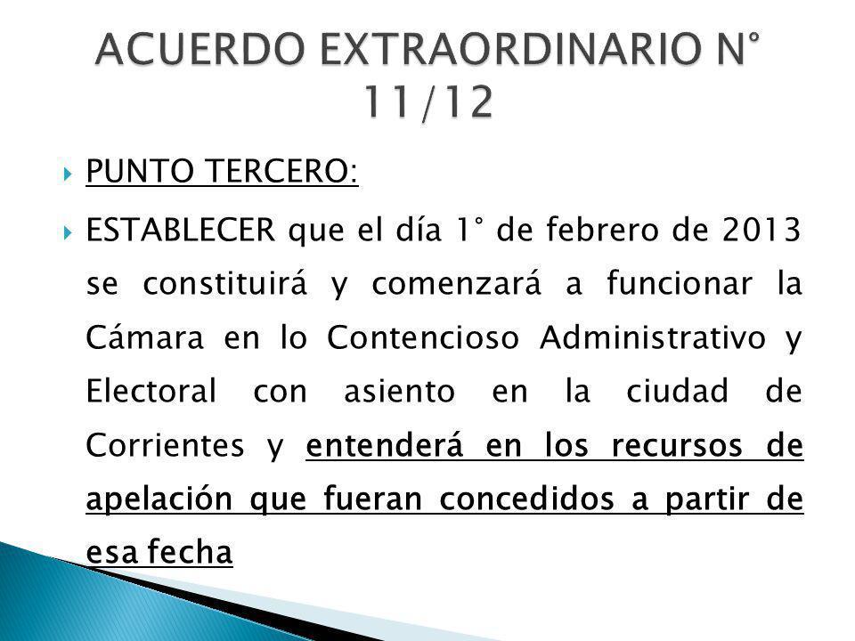PUNTO TERCERO: ESTABLECER que el día 1° de febrero de 2013 se constituirá y comenzará a funcionar la Cámara en lo Contencioso Administrativo y Electoral con asiento en la ciudad de Corrientes y entenderá en los recursos de apelación que fueran concedidos a partir de esa fecha