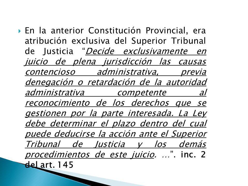 En la anterior Constitución Provincial, era atribución exclusiva del Superior Tribunal de Justicia Decide exclusivamente en juicio de plena jurisdicción las causas contencioso administrativa, previa denegación o retardación de la autoridad administrativa competente al reconocimiento de los derechos que se gestionen por la parte interesada.
