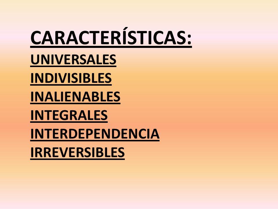 CARACTERÍSTICAS: UNIVERSALES INDIVISIBLES INALIENABLES INTEGRALES INTERDEPENDENCIA IRREVERSIBLES